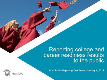 Reporting college and career readiness results to the public DQC Public Reporting Task Force | January 9, 2014.