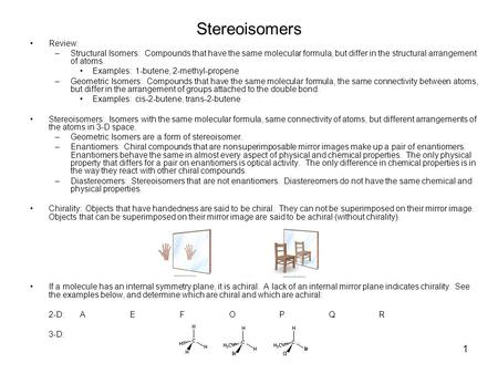 1 Stereoisomers Review: –Structural Isomers: Compounds that have the same molecular formula, but differ in the structural arrangement of atoms. Examples: