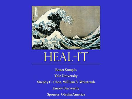 HEAL-IT Bauer Sumpio Yale University Suephy C. Chen, William S. Weintraub Emory University Sponsor: Otsuka America.