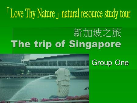 Group One Group One. Group one We went to Singapore in early May. This trip was very good. We visited many places in Singapore.