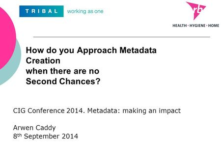 How do you Approach Metadata Creation when there are no Second Chances? CIG Conference 2014. Metadata: making an impact Arwen Caddy 8 th September 2014.