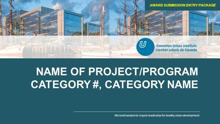 NAME OF PROJECT/PROGRAM CATEGORY #, CATEGORY NAME We build wisdom to inspire leadership for healthy urban development. AWARD SUBMISSION ENTRY PACKAGE.