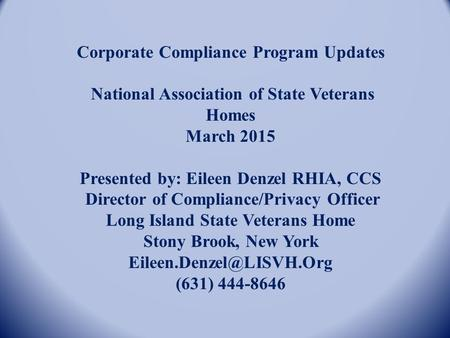 Corporate Compliance Program Updates National Association of State Veterans Homes March 2015 Presented by: Eileen Denzel RHIA, CCS Director of Compliance/Privacy.
