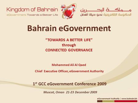"Bahrain eGovernment ""TOWARDS <strong>A</strong> BETTER LIFE"" through CONNECTED GOVERNANCE Mohammed Ali Al Qaed Chief Executive <strong>Officer</strong>, eGovernment Authority 1 st GCC eGovernment."