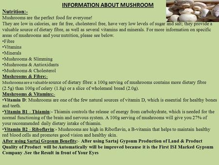 Nutrition:- Mushrooms are the perfect food for everyone! They are low in calories, are fat free, cholesterol free, have very low levels of sugar and salt;