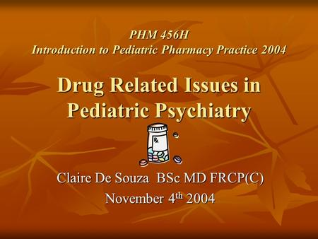 PHM 456H Introduction to Pediatric Pharmacy Practice 2004 Drug Related Issues in Pediatric Psychiatry Claire De Souza BSc MD FRCP(C) November 4 th 2004.