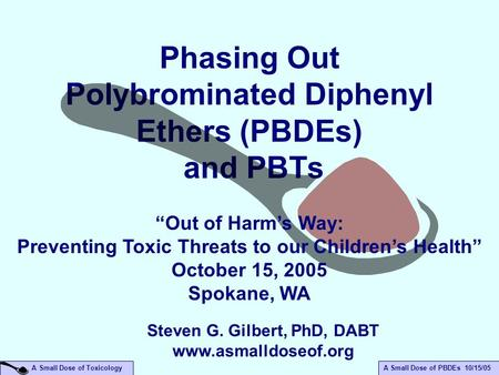 "A Small Dose of PBDEs 10/15/05 A Small Dose of Toxicology Phasing Out Polybrominated Diphenyl Ethers (PBDEs) and PBTs ""Out of Harm's Way: Preventing Toxic."