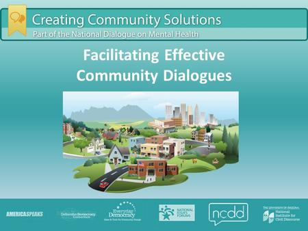 Facilitating Effective Community Dialogues. Agenda Introductions National Dialogue on Mental Health Facilitation Roles and Tips Questions and Discussion.