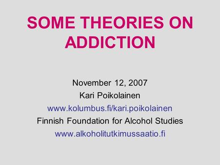 SOME THEORIES ON ADDICTION November 12, 2007 Kari Poikolainen www.kolumbus.fi/kari.poikolainen Finnish Foundation for Alcohol Studies www.alkoholitutkimussaatio.fi.