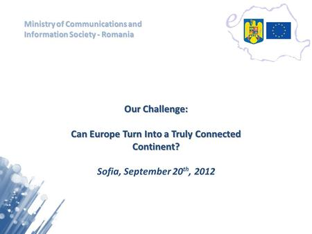 Ministry of Communications and Information Society - Romania Our Challenge: Can Europe Turn Into a Truly Connected Continent? Sofia, September 20 th, 2012.