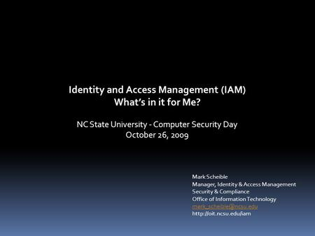 Identity and Access Management (IAM) What's in it for Me? NC State University - Computer Security Day October 26, 2009 Mark Scheible Manager, Identity.