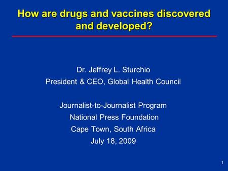 How are drugs and vaccines discovered and developed? Dr. Jeffrey L. Sturchio President & CEO, Global Health Council Journalist-to-Journalist Program National.