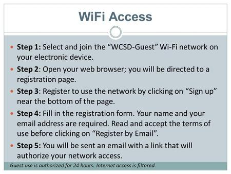 "WiFi Access Step 1: Select and join the ""WCSD-Guest"" Wi-Fi network on your electronic device. Step 2: Open your web browser; you will be directed to a."