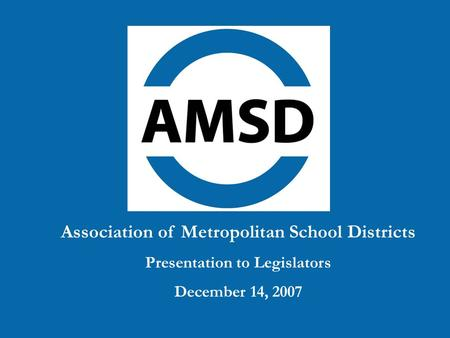Association of Metropolitan School Districts Presentation to Legislators December 14, 2007.