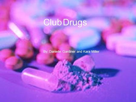 Club Drugs By: Kara Miller and Danielle Gardiner Club Drugs By; Danielle Gardiner and Kara Miller.
