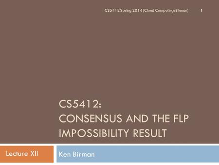CS5412: CONSENSUS AND THE FLP IMPOSSIBILITY RESULT Ken Birman 1 CS5412 Spring 2014 (Cloud Computing: Birman) Lecture XII.