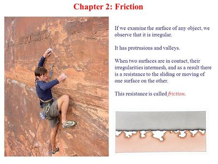 Chapter 2: Friction If we examine the surface of any object, we observe that it is irregular. It has protrusions and valleys. When two surfaces are in.