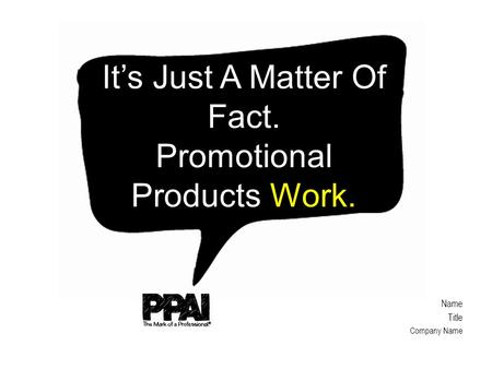Name Title Company Name It's Just A Matter Of Fact. Promotional Products Work.