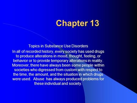 Chapter 13 Topics in Substance Use Disorders In all of recorded history, every society has used drugs to produce alterations in mood, thought, feeling,