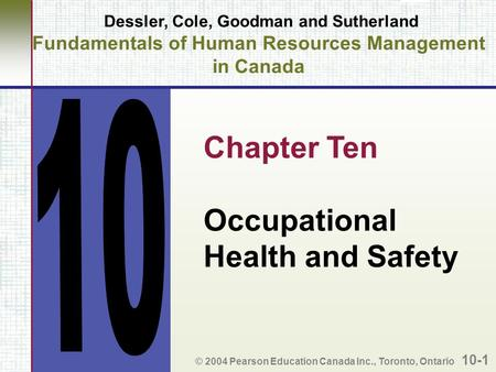 Dessler, Cole, Goodman and Sutherland Fundamentals of Human Resources Management in Canada Chapter Ten Occupational Health and Safety © 2004 Pearson Education.