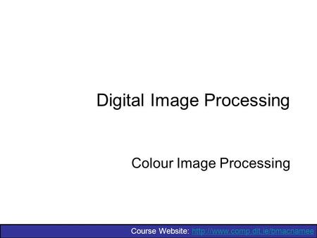 Course Website:  Digital Image Processing Colour Image Processing.