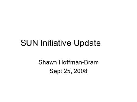 SUN Initiative Update Shawn Hoffman-Bram Sept 25, 2008.