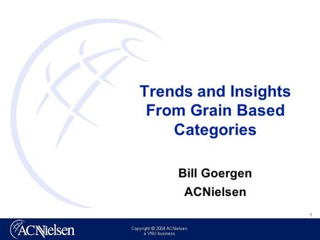 1 Insert client logo in master here Trends and Insights From Grain Based Categories Bill Goergen ACNielsen.