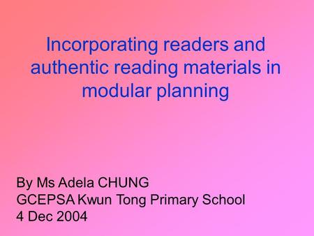 Incorporating readers and authentic reading materials in modular planning By Ms Adela CHUNG GCEPSA Kwun Tong Primary School 4 Dec 2004.