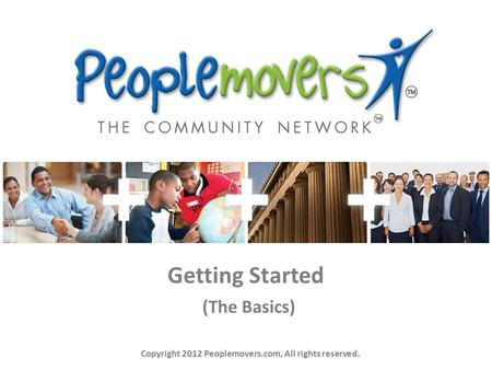 Getting Started (The Basics) Copyright 2012 Peoplemovers.com, All rights reserved.