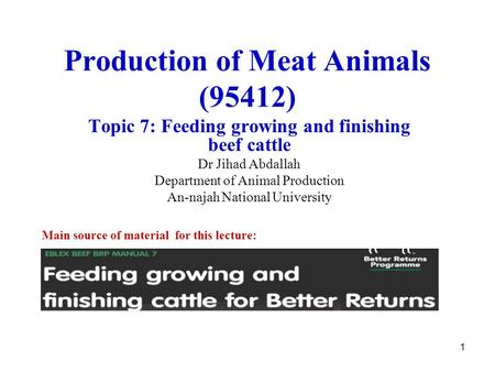 1 Production of Meat Animals (95412) Topic 7: Feeding growing and finishing beef cattle Dr Jihad Abdallah Department of Animal Production An-najah National.
