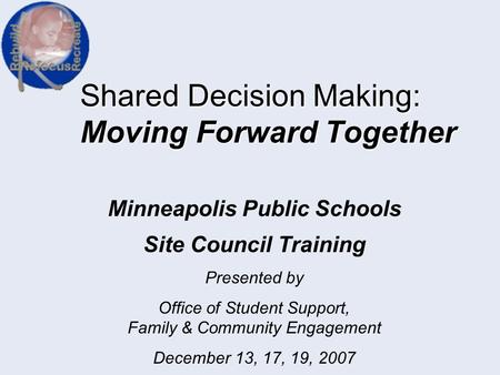 Shared Decision Making: Moving Forward Together Minneapolis Public Schools Site Council Training Presented by Office of Student Support, Family & Community.