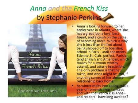 Anna and the French Kiss by Stephanie Perkins Anna is looking forward to her senior year in Atlanta, where she has a great job, a loyal best friend, and.