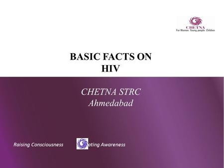 Raising Consciousness Creating Awareness BASIC FACTS ON HIV CHETNA STRC Ahmedabad.