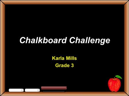 Chalkboard Challenge Karla Mills Grade 3 StudentsTeachers Game BoardAnimalsSpaceRocks Simple Machines Weather 100 200 300 400 500 Let's Play Final Challenge.