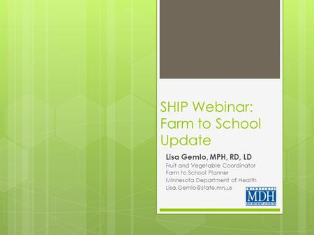 SHIP Webinar: Farm to School Update Lisa Gemlo, MPH, RD, LD Fruit and Vegetable Coordinator Farm to School Planner Minnesota Department of Health