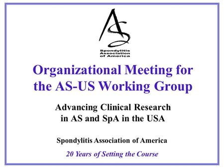 Organizational Meeting for the AS-US Working Group Advancing Clinical Research in AS and SpA in the USA Spondylitis Association of America 20 Years of.