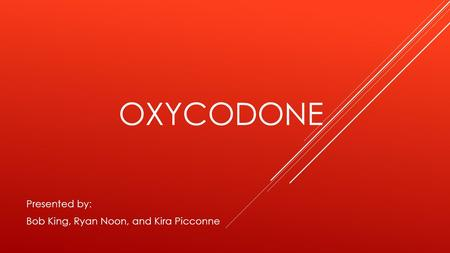 OXYCODONE Presented by: Bob King, Ryan Noon, and Kira Picconne.