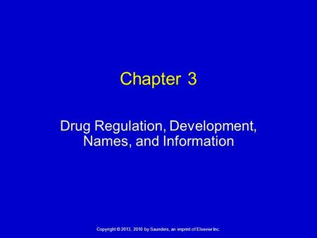 Copyright © 2013, 2010 by Saunders, an imprint of Elsevier Inc. Chapter 3 Drug Regulation, Development, Names, and Information.