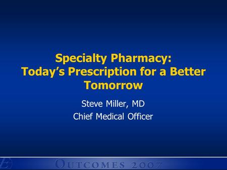Specialty Pharmacy: Today's Prescription for a Better Tomorrow Steve Miller, MD Chief Medical Officer.
