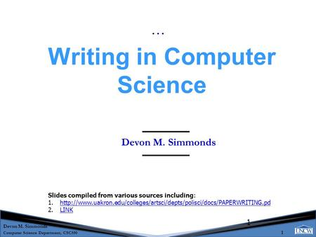 Devon M. Simmonds Computer Science Department, CSC550 1 1 Devon M. Simmonds Writing in Computer Science … Slides compiled from various sources including: