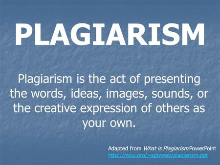 PLAGIARISM Plagiarism is the act of presenting the words, ideas, images, sounds, or the creative expression of others as your own. Adapted from What is.