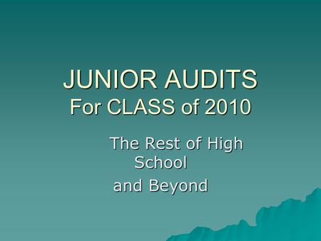 JUNIOR AUDITS For CLASS of 2010 The Rest of High School and Beyond.
