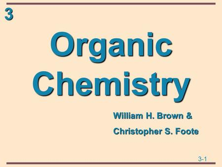 3 3-1 Organic Chemistry William H. Brown & Christopher S. Foote.