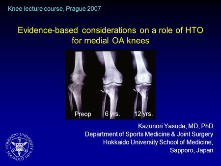 Evidence-based considerations on a role of HTO for medial OA knees Kazunori Yasuda, MD, PhD Department of Sports Medicine & Joint Surgery Hokkaido University.