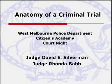 Anatomy of a Criminal Trial West Melbourne Police Department Citizen's Academy Court Night Judge David E. Silverman Judge Rhonda Babb.