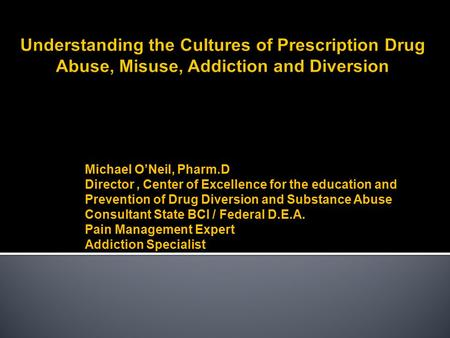 Michael O'Neil, Pharm.D Director, Center of Excellence for the education and Prevention of Drug Diversion and Substance Abuse Consultant State BCI / Federal.