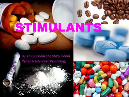 STIMULANTS By: Emily Ploom and Stacy Ploom Period 6 Advanced Psychology.
