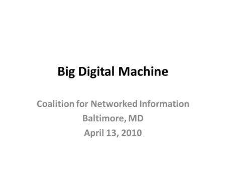 Big Digital Machine Coalition for Networked Information Baltimore, MD April 13, 2010.