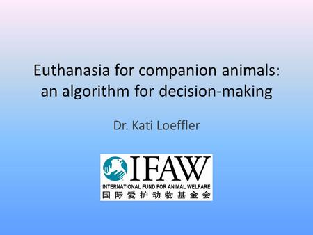 Euthanasia for companion animals: an algorithm for decision-making Dr. Kati Loeffler.