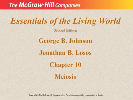 Essentials of the Living World Second Edition George B. Johnson Jonathan B. Losos Chapter 10 Meiosis Copyright © The McGraw-Hill Companies, Inc. Permission.
